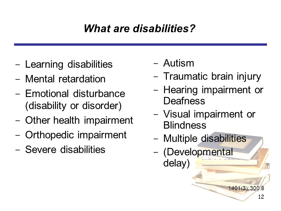 12 What are disabilities? ­ Learning disabilities ­ Mental retardation ­ Emotional disturbance (disability or disorder) ­ Other health impairment ­ Or