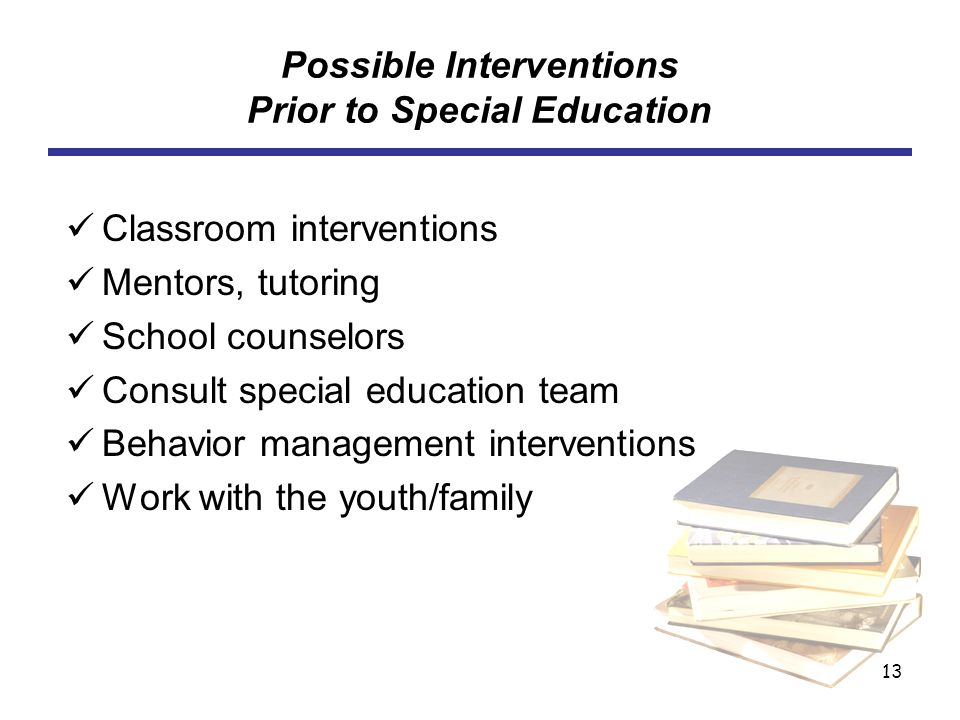 13 Possible Interventions Prior to Special Education Classroom interventions Mentors, tutoring School counselors Consult special education team Behavi