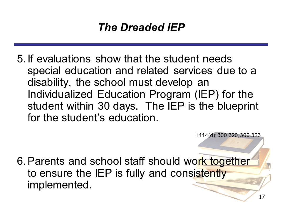 17 The Dreaded IEP 5.If evaluations show that the student needs special education and related services due to a disability, the school must develop an