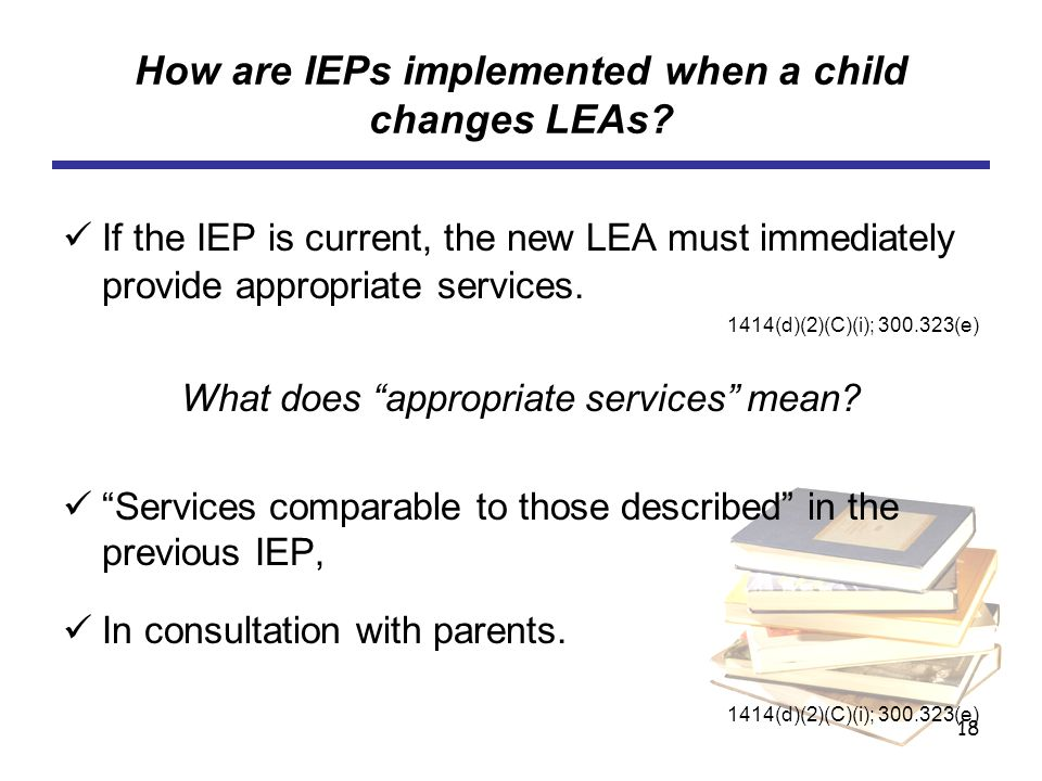 18 How are IEPs implemented when a child changes LEAs? If the IEP is current, the new LEA must immediately provide appropriate services. 1414(d)(2)(C)