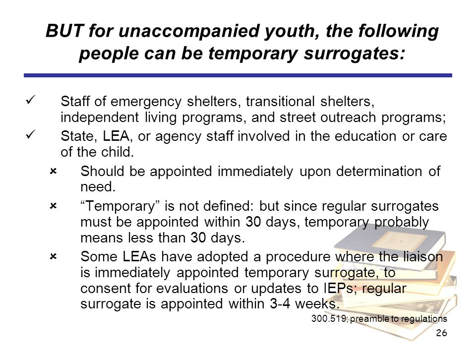 26 BUT for unaccompanied youth, the following people can be temporary surrogates: Staff of emergency shelters, transitional shelters, independent livi