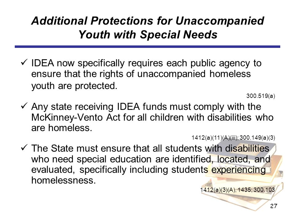 27 Additional Protections for Unaccompanied Youth with Special Needs IDEA now specifically requires each public agency to ensure that the rights of un