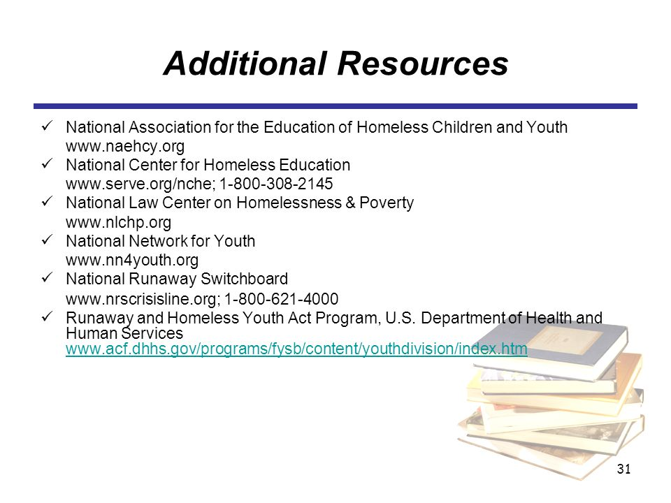31 Additional Resources National Association for the Education of Homeless Children and Youth www.naehcy.org National Center for Homeless Education ww