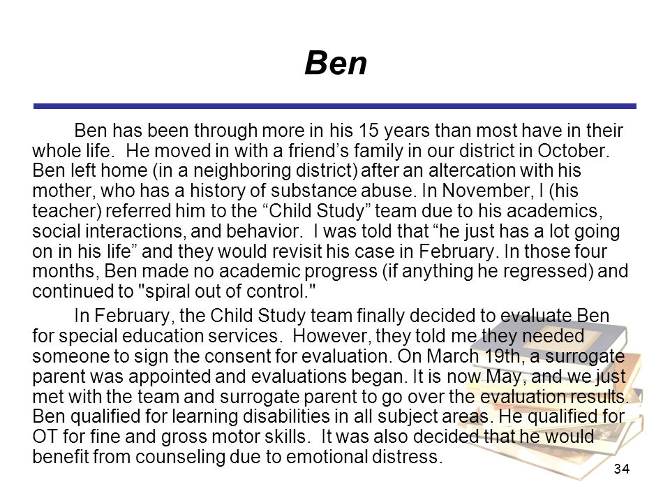 34 Ben Ben has been through more in his 15 years than most have in their whole life. He moved in with a friends family in our district in October. Ben