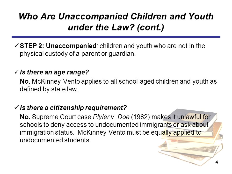 4 Who Are Unaccompanied Children and Youth under the Law? (cont.) STEP 2: Unaccompanied: children and youth who are not in the physical custody of a p