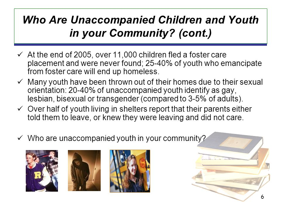 6 Who Are Unaccompanied Children and Youth in your Community? (cont.) At the end of 2005, over 11,000 children fled a foster care placement and were n