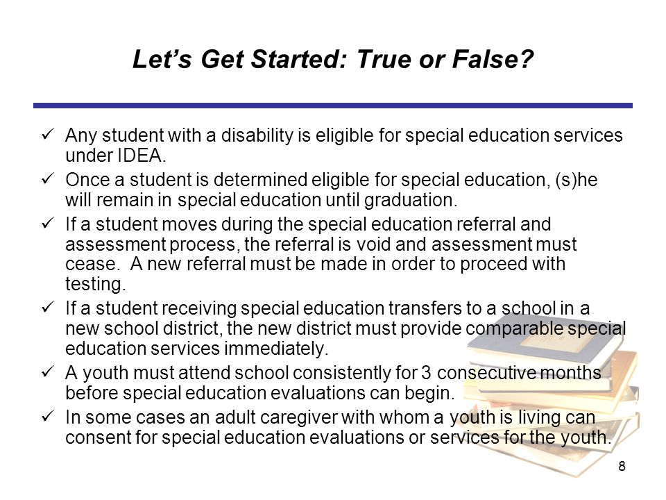 8 Lets Get Started: True or False? Any student with a disability is eligible for special education services under IDEA. Once a student is determined e