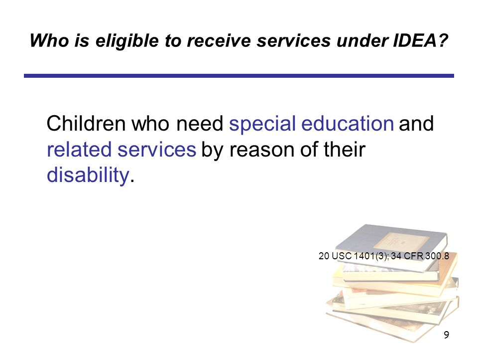 9 Who is eligible to receive services under IDEA? Children who need special education and related services by reason of their disability. 20 USC 1401(