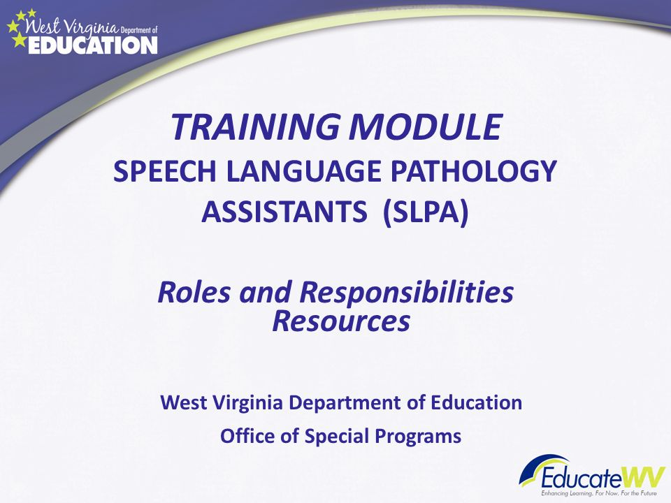 TRAINING MODULE SPEECH LANGUAGE PATHOLOGY ASSISTANTS (SLPA) Roles and Responsibilities Resources West Virginia Department of Education Office of Speci
