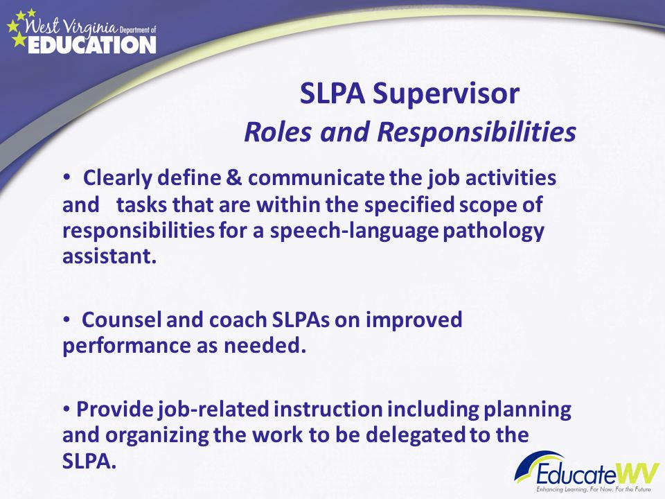 SLPA Supervisor Roles and Responsibilities Clearly define & communicate the job activities and tasks that are within the specified scope of responsibi