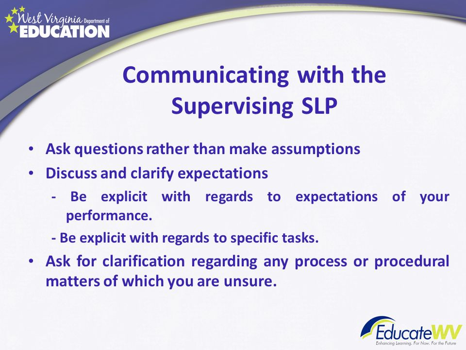 Communicating with the Supervising SLP Ask questions rather than make assumptions Discuss and clarify expectations - Be explicit with regards to expec