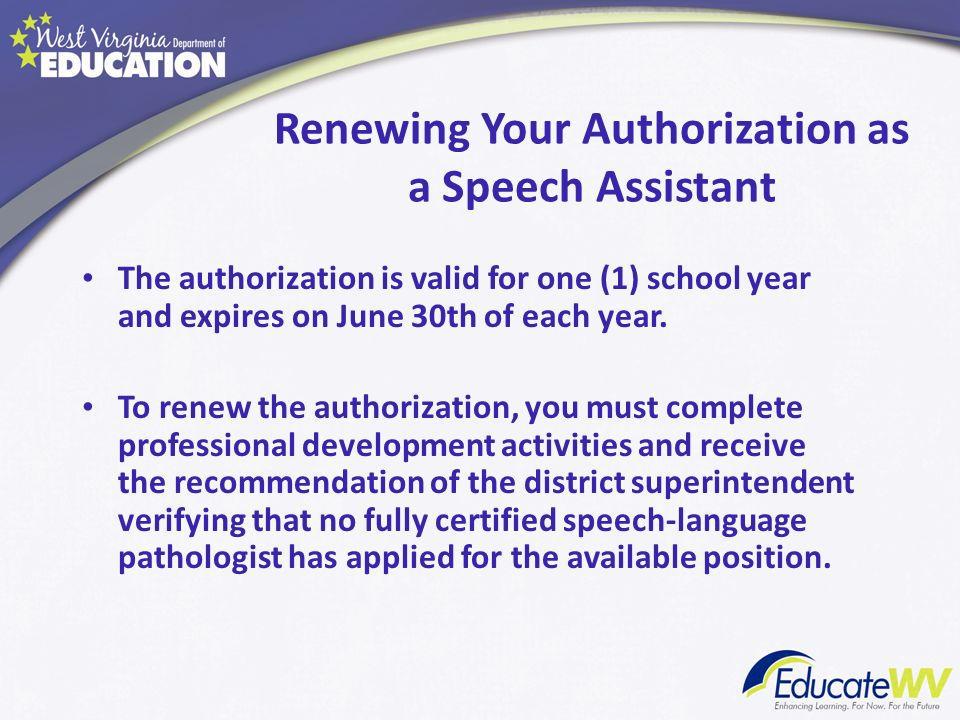 Renewing Your Authorization as a Speech Assistant The authorization is valid for one (1) school year and expires on June 30th of each year. To renew t