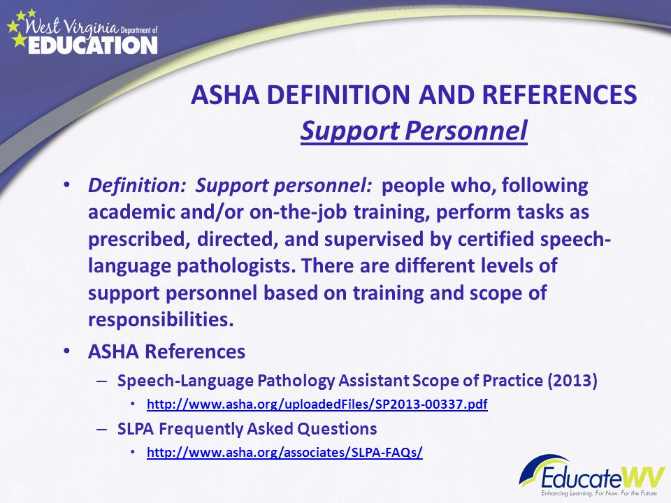 ASHA DEFINITION AND REFERENCES Support Personnel Definition: Support personnel: people who, following academic and/or on-the-job training, perform tas
