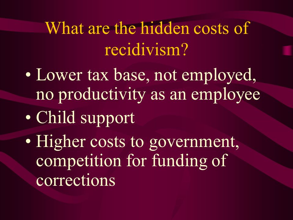 What are the hidden costs of recidivism? Lower tax base, not employed, no productivity as an employee Child support Higher costs to government, compet