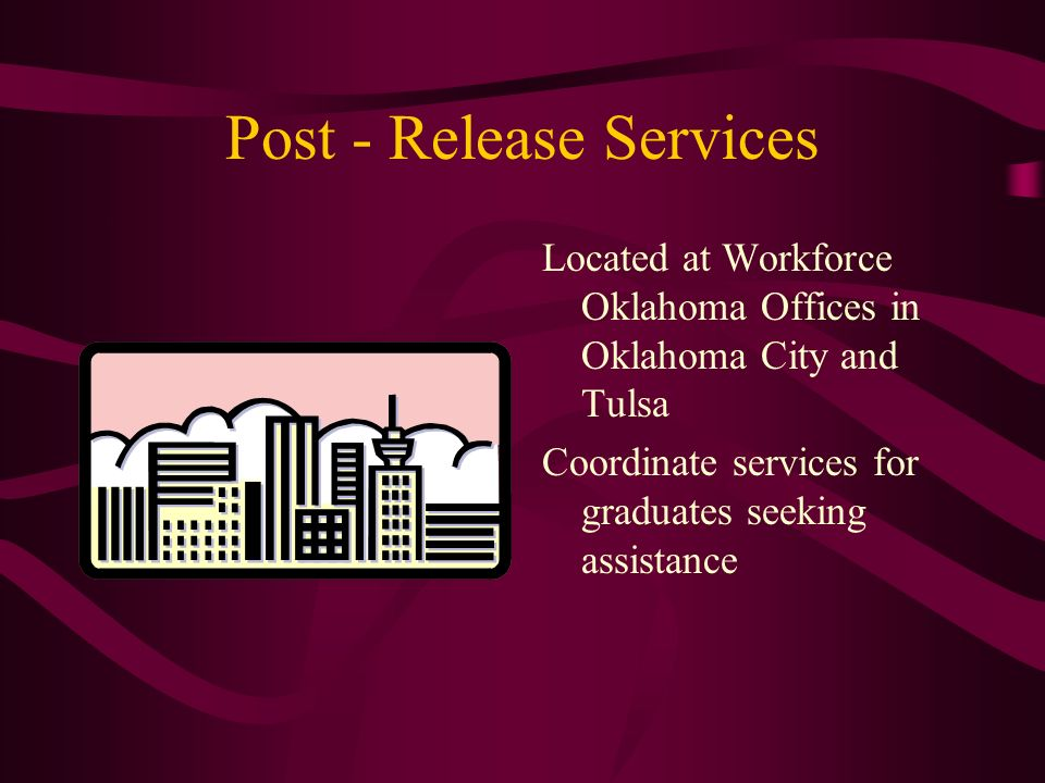 Post - Release Services Located at Workforce Oklahoma Offices in Oklahoma City and Tulsa Coordinate services for graduates seeking assistance