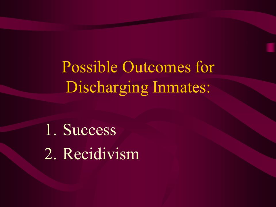Possible Outcomes for Discharging Inmates: 1.Success 2.Recidivism