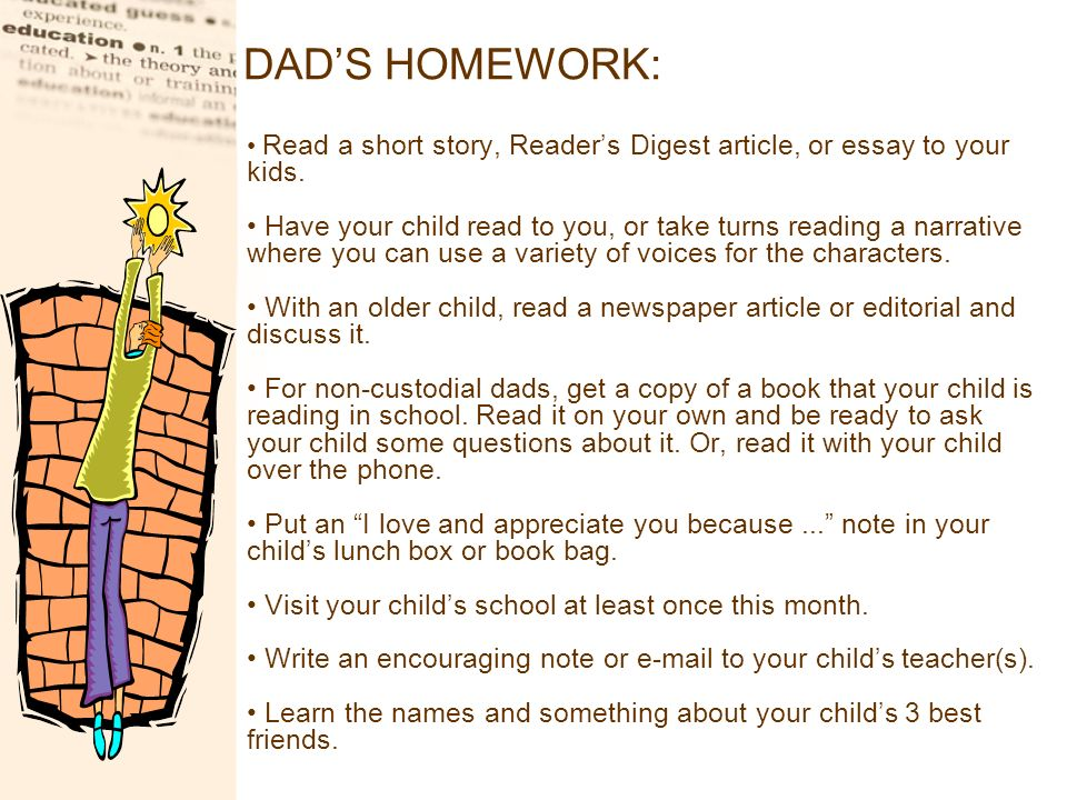 DADS HOMEWORK: Read a short story, Readers Digest article, or essay to your kids. Have your child read to you, or take turns reading a narrative where