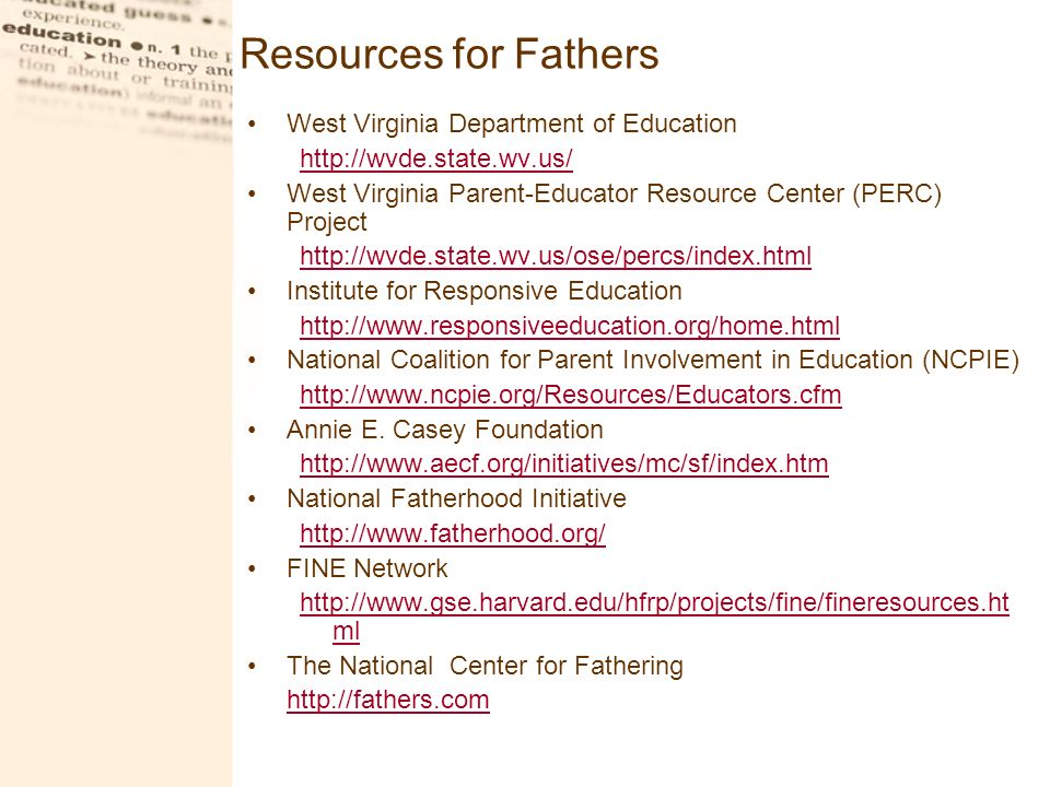 Resources for Fathers West Virginia Department of Education http://wvde.state.wv.us/ West Virginia Parent-Educator Resource Center (PERC) Project http://wvde.state.wv.us/ose/percs/index.html Institute for Responsive Education http://www.responsiveeducation.org/home.html National Coalition for Parent Involvement in Education (NCPIE) http://www.ncpie.org/Resources/Educators.cfm Annie E.