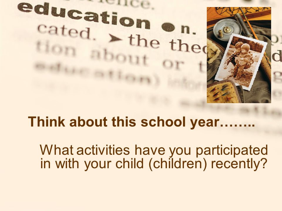 Think about this school year…….. What activities have you participated in with your child (children) recently?