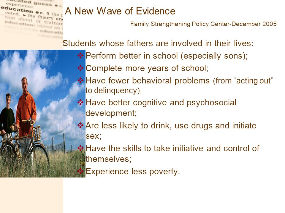 A New Wave of Evidence Family Strengthening Policy Center-December 2005 Students whose fathers are involved in their lives: Perform better in school (