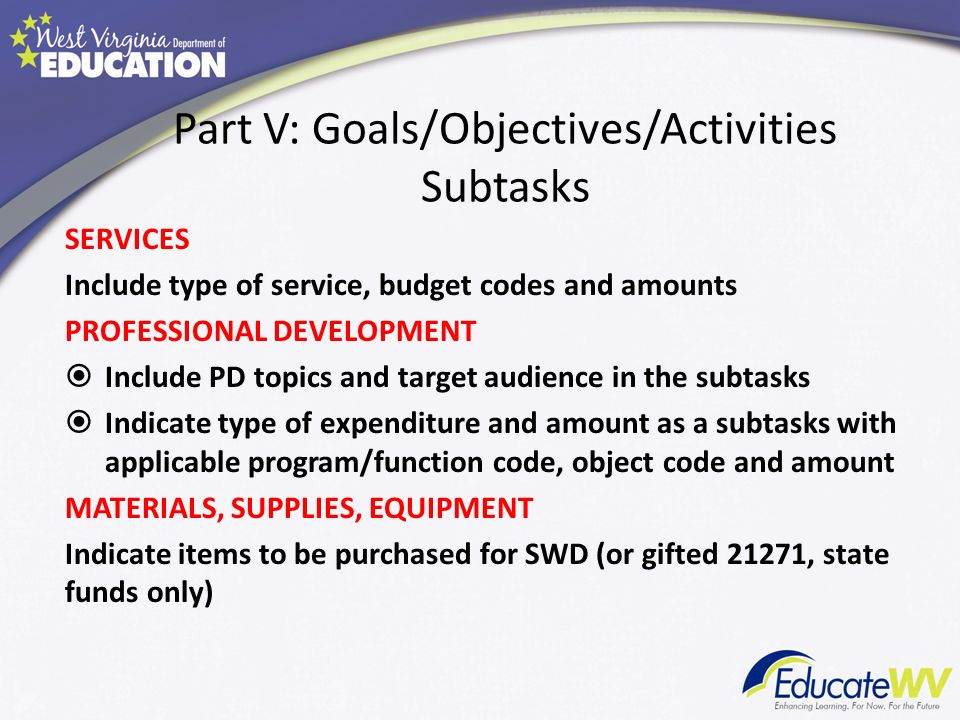 Part V: Goals/Objectives/Activities Subtasks SERVICES Include type of service, budget codes and amounts PROFESSIONAL DEVELOPMENT Include PD topics and target audience in the subtasks Indicate type of expenditure and amount as a subtasks with applicable program/function code, object code and amount MATERIALS, SUPPLIES, EQUIPMENT Indicate items to be purchased for SWD (or gifted 21271, state funds only)