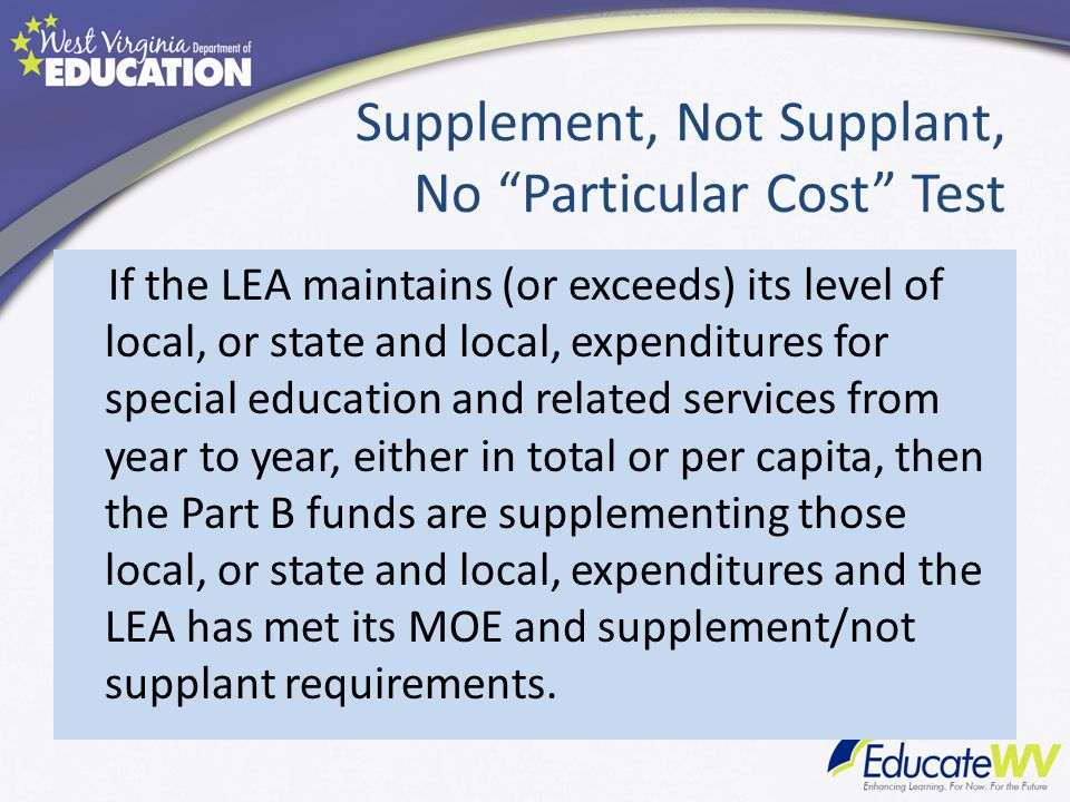 Supplement, Not Supplant, No Particular Cost Test If the LEA maintains (or exceeds) its level of local, or state and local, expenditures for special education and related services from year to year, either in total or per capita, then the Part B funds are supplementing those local, or state and local, expenditures and the LEA has met its MOE and supplement/not supplant requirements.