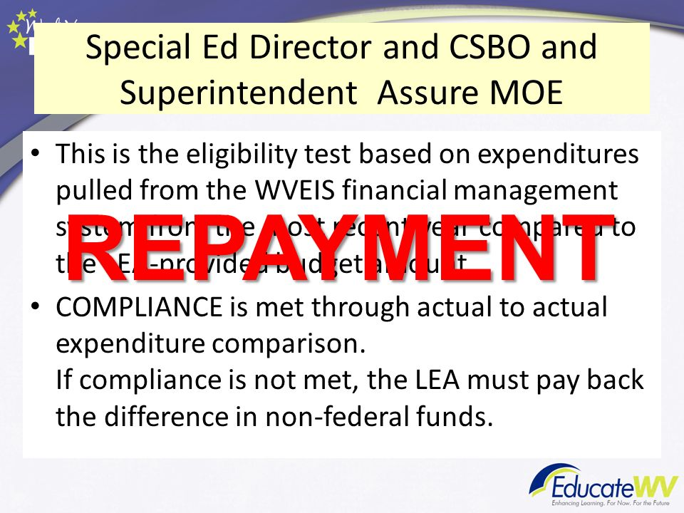 Special Ed Director and CSBO and Superintendent Assure MOE This is the eligibility test based on expenditures pulled from the WVEIS financial management system from the most recent year compared to the LEA-provided budget amount.