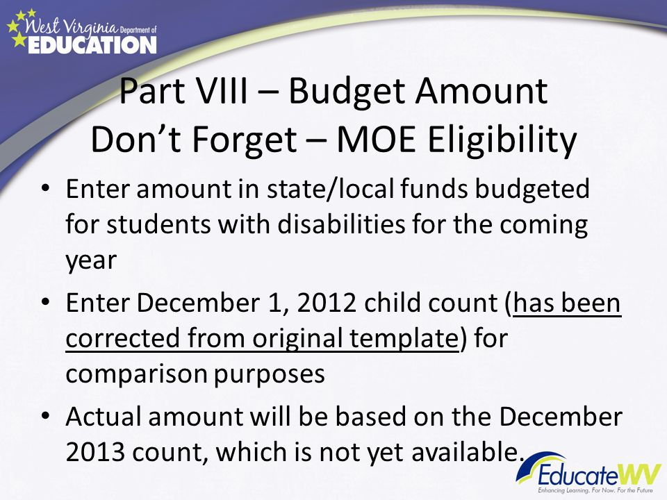 Part VIII – Budget Amount Dont Forget – MOE Eligibility Enter amount in state/local funds budgeted for students with disabilities for the coming year Enter December 1, 2012 child count (has been corrected from original template) for comparison purposes Actual amount will be based on the December 2013 count, which is not yet available.