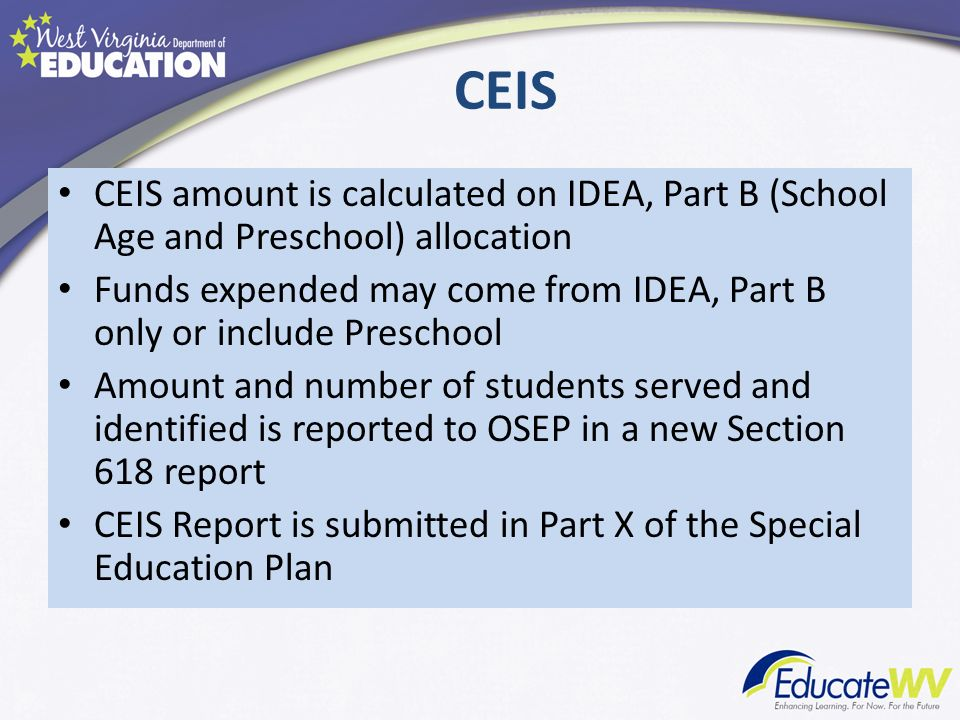 CEIS CEIS amount is calculated on IDEA, Part B (School Age and Preschool) allocation Funds expended may come from IDEA, Part B only or include Preschool Amount and number of students served and identified is reported to OSEP in a new Section 618 report CEIS Report is submitted in Part X of the Special Education Plan