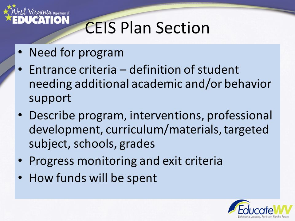 CEIS Plan Section Need for program Entrance criteria – definition of student needing additional academic and/or behavior support Describe program, interventions, professional development, curriculum/materials, targeted subject, schools, grades Progress monitoring and exit criteria How funds will be spent