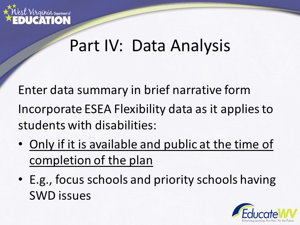 Part IV: Data Analysis Enter data summary in brief narrative form Incorporate ESEA Flexibility data as it applies to students with disabilities: Only if it is available and public at the time of completion of the plan E.g., focus schools and priority schools having SWD issues