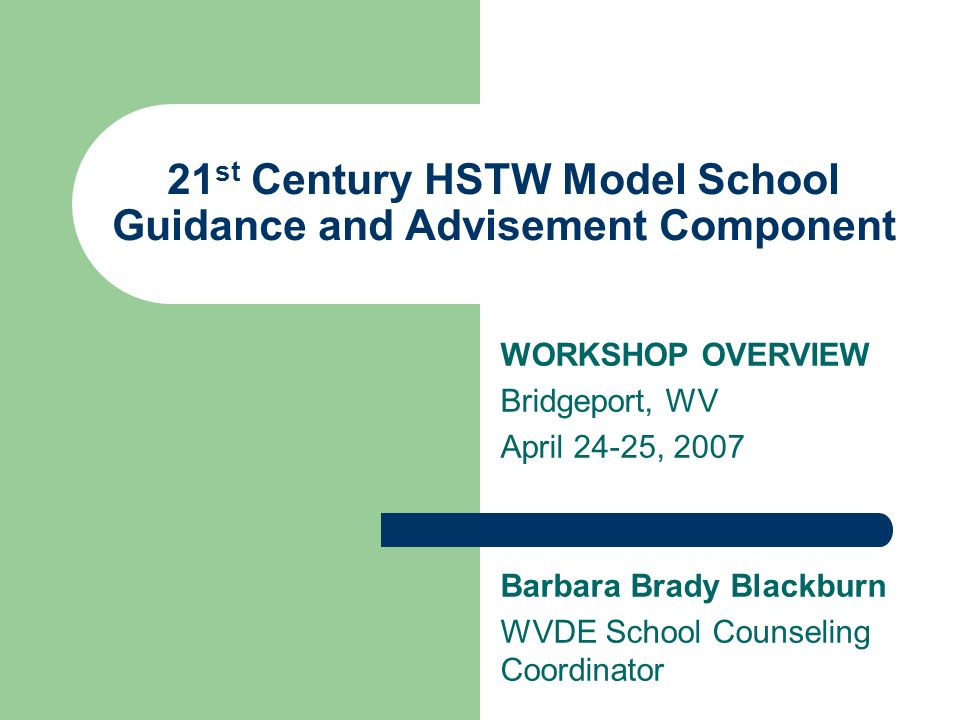 21 st Century HSTW Model School Guidance and Advisement Component WORKSHOP OVERVIEW Bridgeport, WV April 24-25, 2007 Barbara Brady Blackburn WVDE School Counseling Coordinator