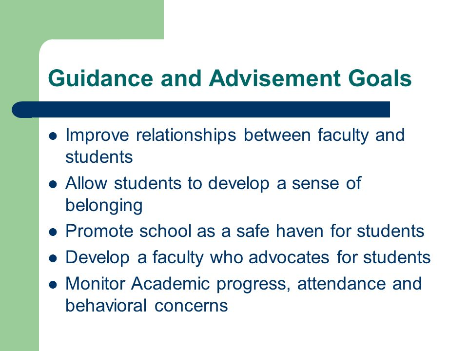 Guidance and Advisement Goals Improve relationships between faculty and students Allow students to develop a sense of belonging Promote school as a sa