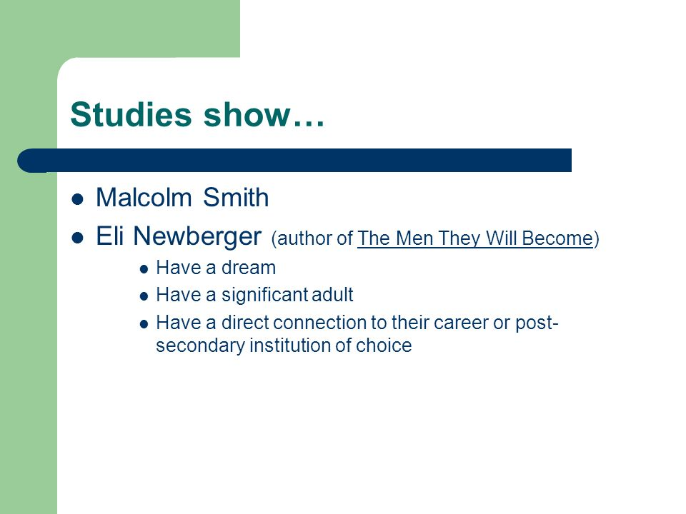 Studies show… Malcolm Smith Eli Newberger (author of The Men They Will Become) Have a dream Have a significant adult Have a direct connection to their