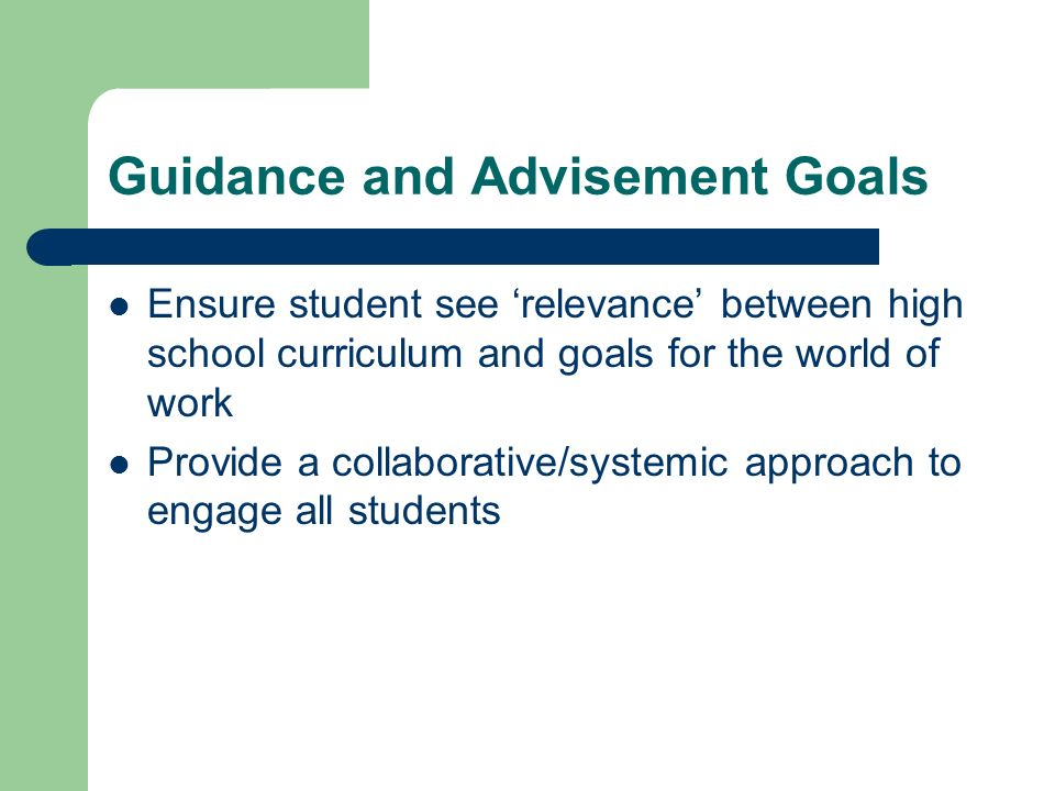 Guidance and Advisement Goals Ensure student see relevance between high school curriculum and goals for the world of work Provide a collaborative/systemic approach to engage all students