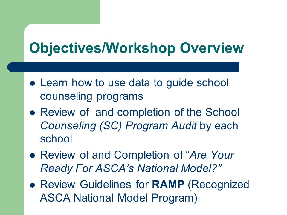Objectives/Workshop Overview Learn how to use data to guide school counseling programs Review of and completion of the School Counseling (SC) Program