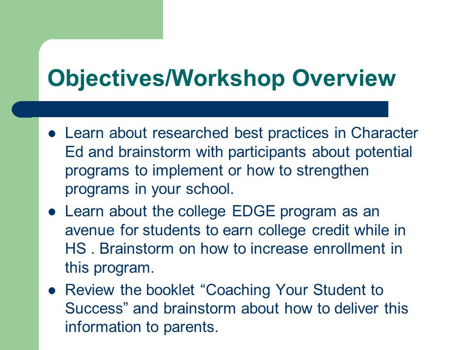 Objectives/Workshop Overview Learn about researched best practices in Character Ed and brainstorm with participants about potential programs to implement or how to strengthen programs in your school.