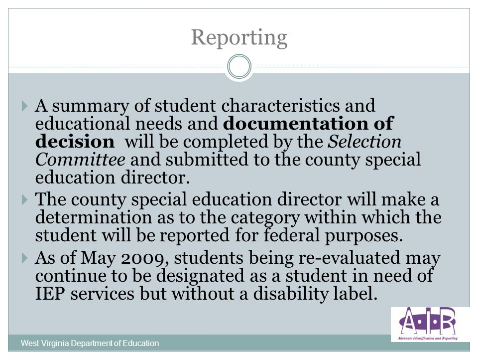 West Virginia Department of Education A summary of student characteristics and educational needs and documentation of decision will be completed by the Selection Committee and submitted to the county special education director.
