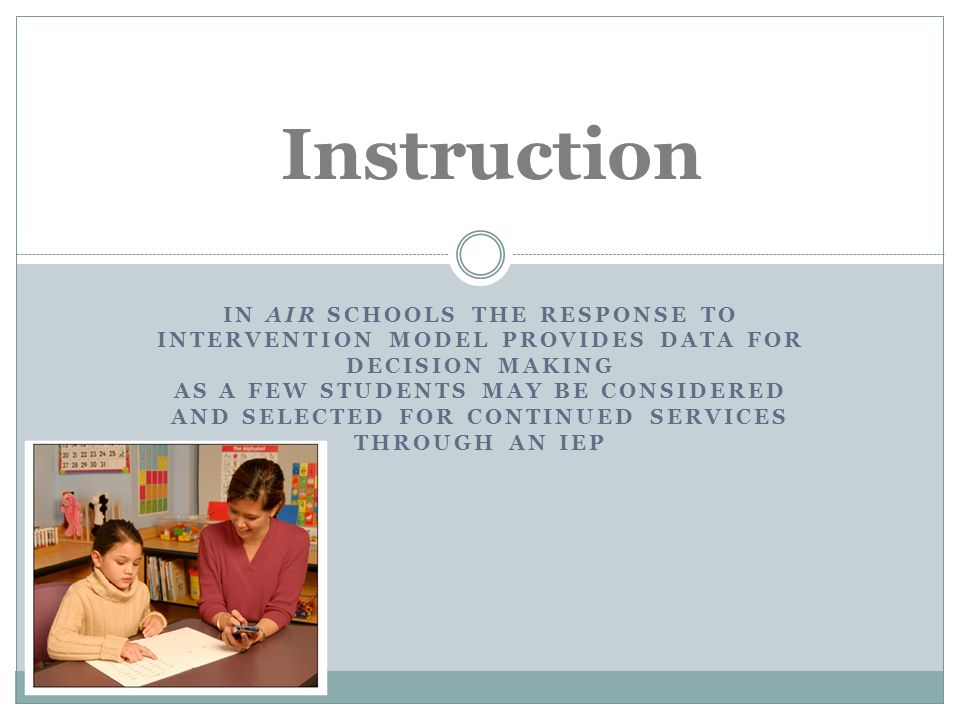 IN AIR SCHOOLS THE RESPONSE TO INTERVENTION MODEL PROVIDES DATA FOR DECISION MAKING AS A FEW STUDENTS MAY BE CONSIDERED AND SELECTED FOR CONTINUED SERVICES THROUGH AN IEP Instruction