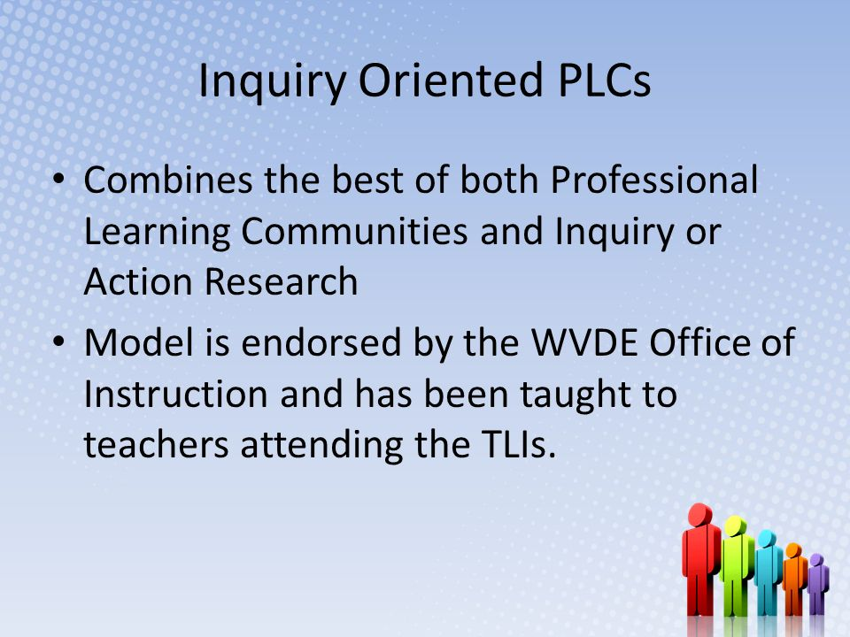 Inquiry Oriented PLCs Combines the best of both Professional Learning Communities and Inquiry or Action Research Model is endorsed by the WVDE Office of Instruction and has been taught to teachers attending the TLIs.