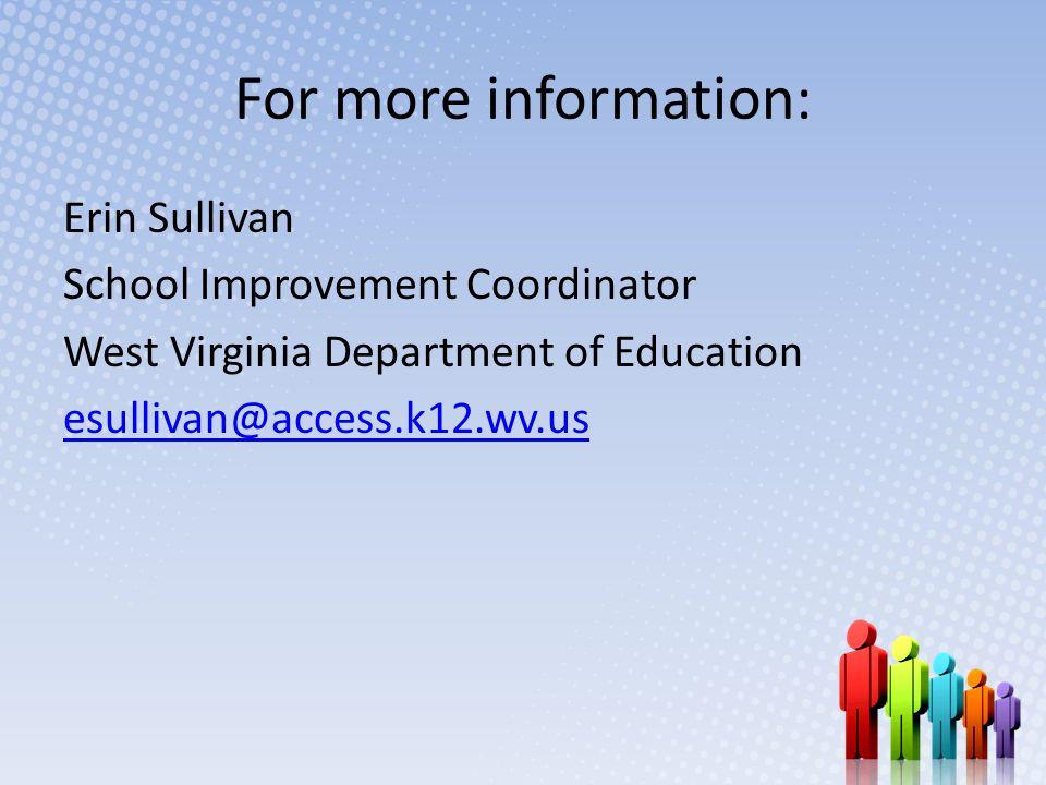 For more information: Erin Sullivan School Improvement Coordinator West Virginia Department of Education esullivan@access.k12.wv.us