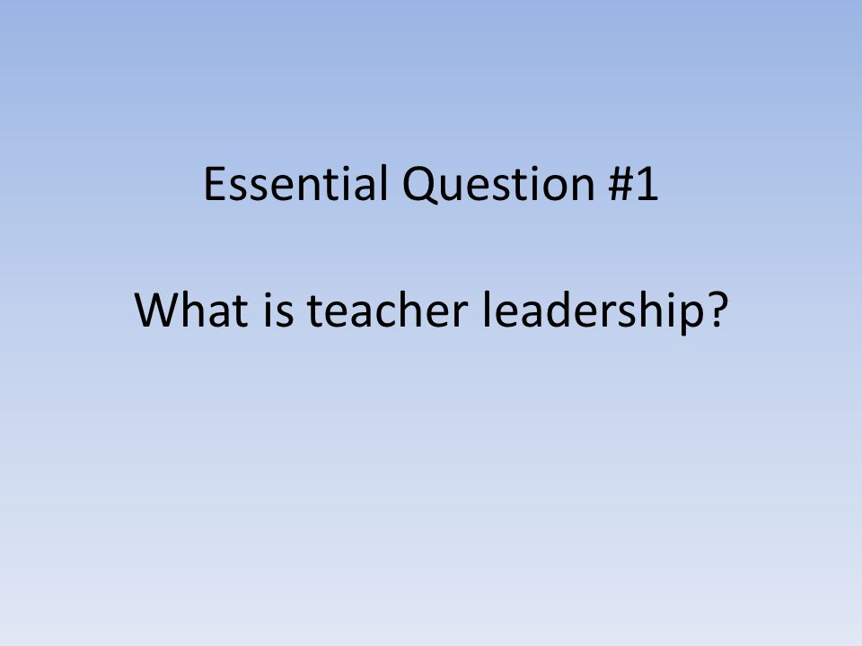 Essential Question #1 What is teacher leadership?