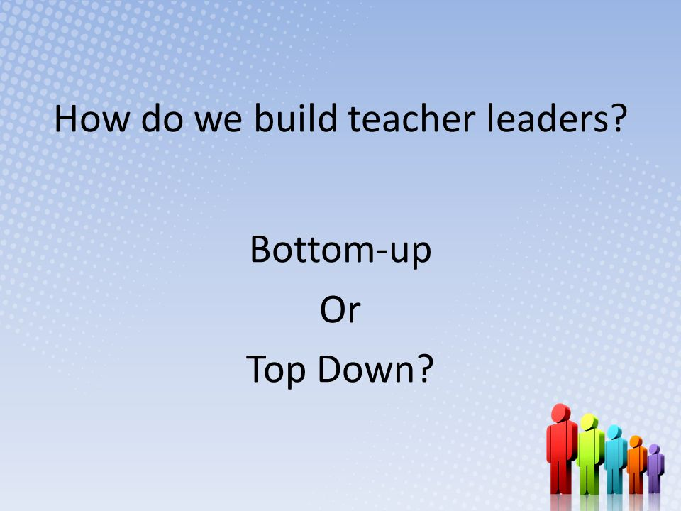 How do we build teacher leaders? Bottom-up Or Top Down?