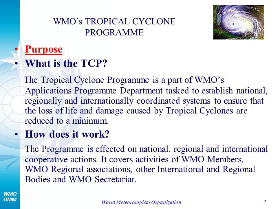 3 World Meteorological Organization Main long-term objectives To assist Members in upgrading the capabilities of NMHSs to provide better tropical cyclone, related flood and storm surge forecasts and more effective warnings through regionally coordinated systems, disaster prevention and preparedness measures To coordinate the future development and implementation of the five comprehensive regional cooperation programmes WMOs TROPICAL CYCLONE PROGRAMME