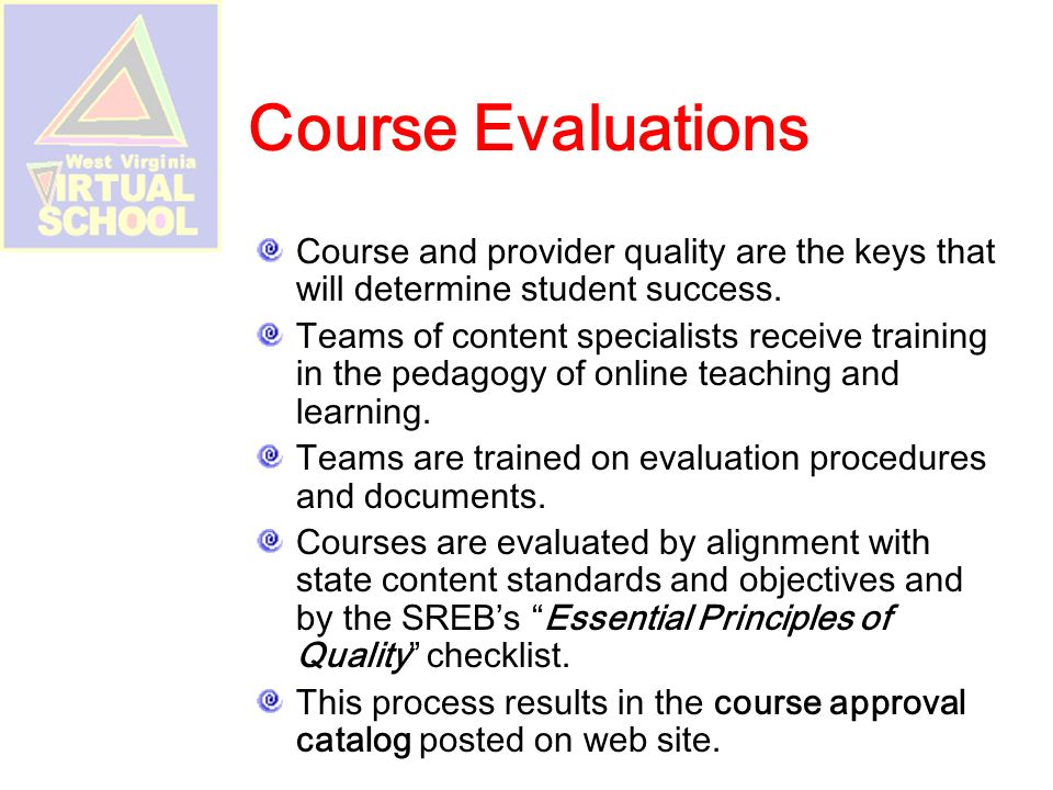 What you need to know… All courses meet WV State Curriculum Goals and Objectives Counselors insure that courses fit students educational programs and are appropriate Some courses are electivesmust be approved by county AP courses come from course provider, not WVVS (College Board Requirements) Student must be in WVEIS