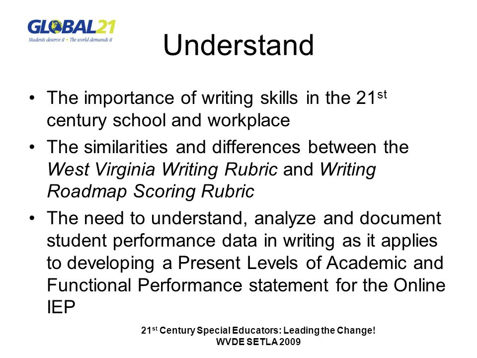 Understand The importance of writing skills in the 21 st century school and workplace The similarities and differences between the West Virginia Writing Rubric and Writing Roadmap Scoring Rubric The need to understand, analyze and document student performance data in writing as it applies to developing a Present Levels of Academic and Functional Performance statement for the Online IEP 21 st Century Special Educators: Leading the Change.
