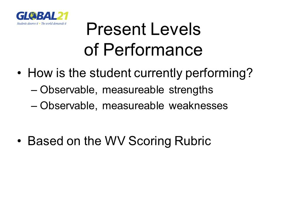 Present Levels of Performance How is the student currently performing? –Observable, measureable strengths –Observable, measureable weaknesses Based on