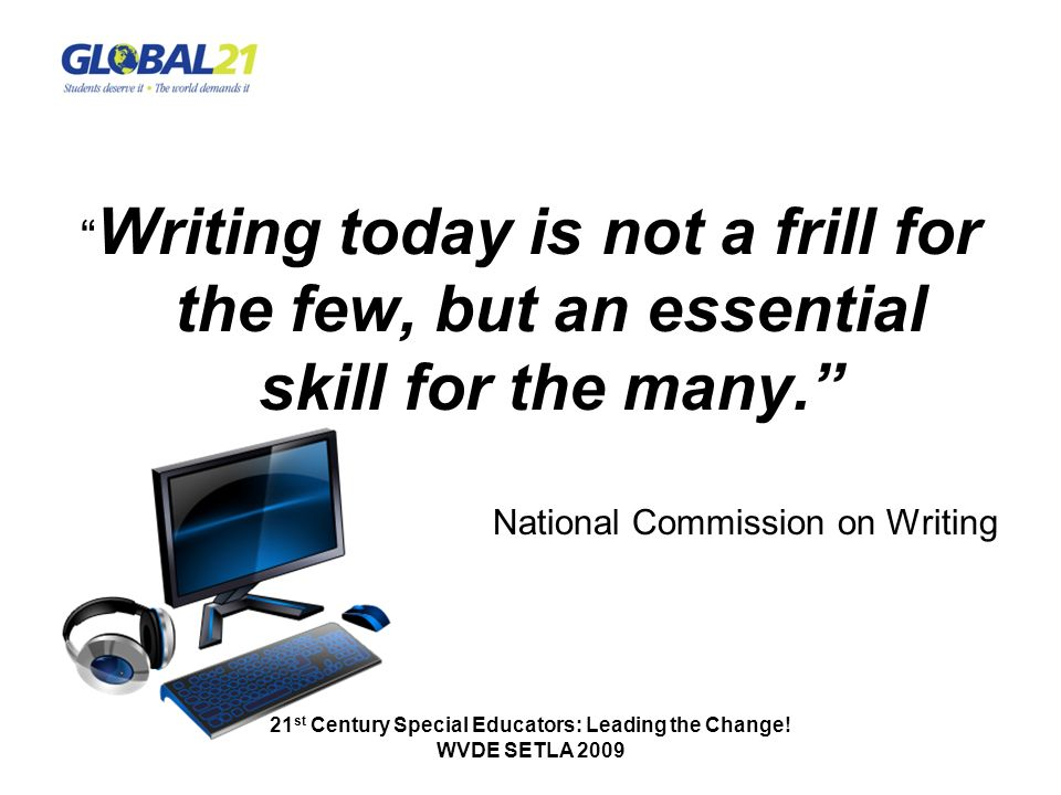 Writing today is not a frill for the few, but an essential skill for the many. National Commission on Writing 21 st Century Special Educators: Leading