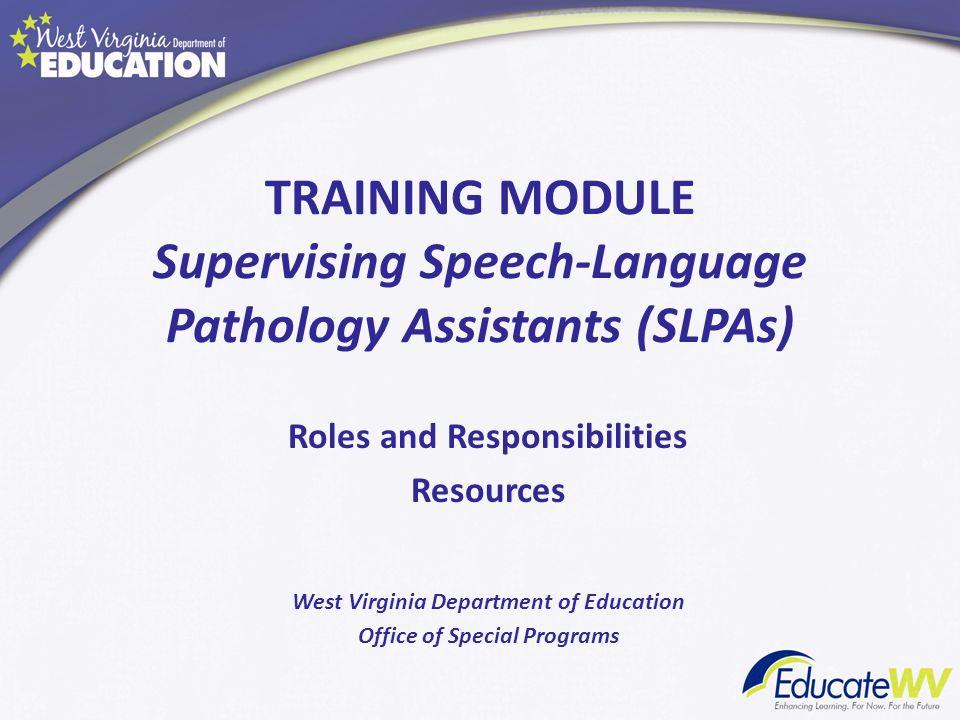 TRAINING MODULE Supervising Speech-Language Pathology Assistants (SLPAs) Roles and Responsibilities Resources West Virginia Department of Education Of
