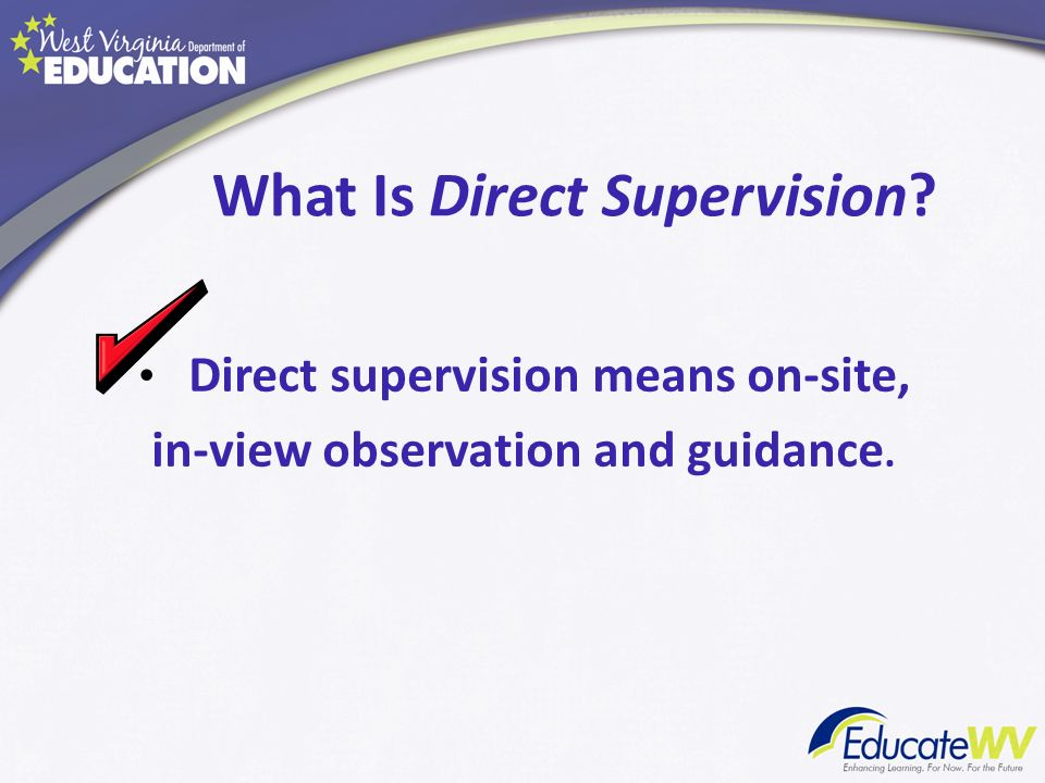 What Is Direct Supervision? Direct supervision means on-site, in-view observation and guidance.